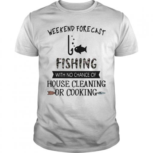 Weekend Forecast Fishing With No Chance Of House Cleaning Or Cooking Shirt