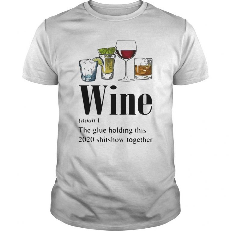 Whiskey Gin Tequila Red Wine The Glue Holding This 2020 Shitshow Together Shirt