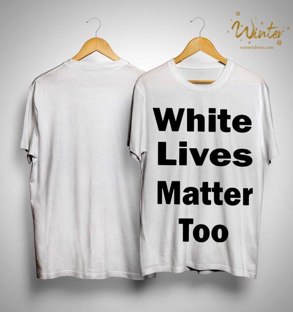 White Lives Matter Too Shirt