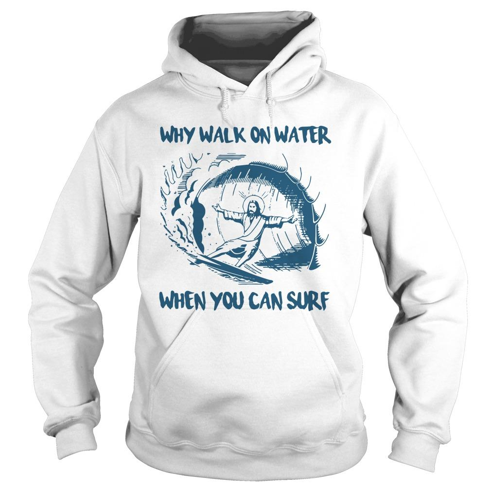 Why Walk On Water When You Can Surf Hoodie