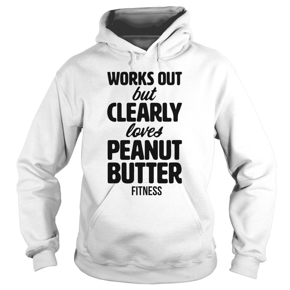 Works Out But Clearly Loves Peanut Butter Hoodie