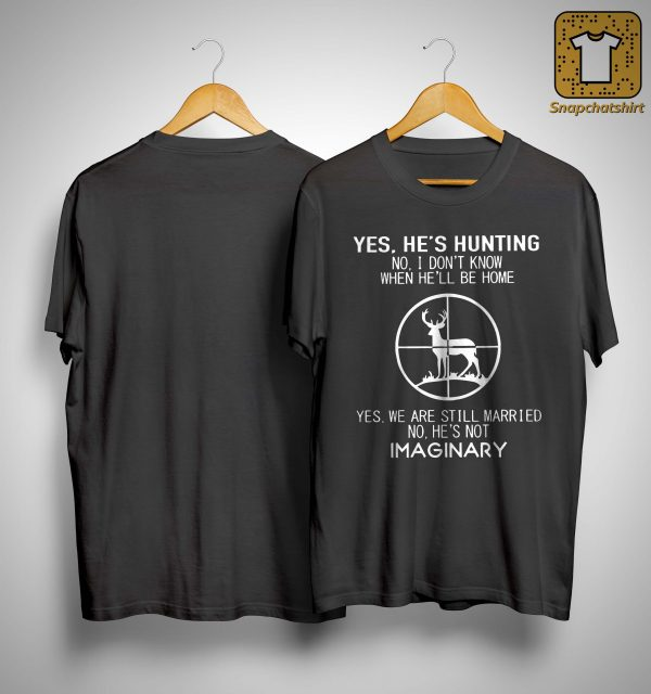 Yes He's Hunting No I Don't Know When He'll Be Home Shirt