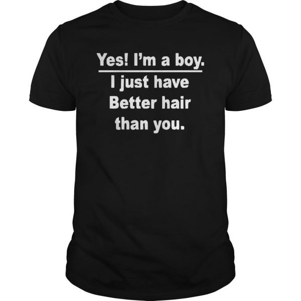 Yes I'm A Boy I Just Have Better Hair Than You Shirt