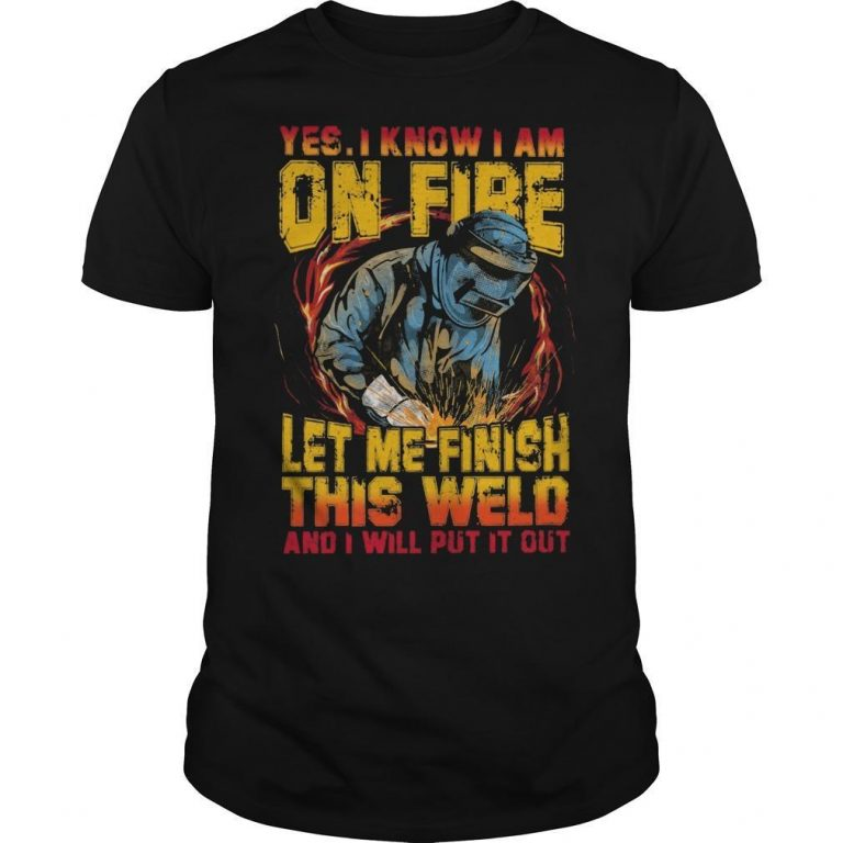 Yes I Know I Am On Fire Let Me Finish This Weld Shirt