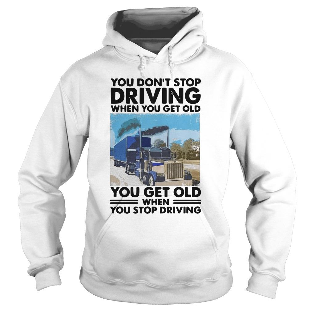 You Don't Stop Driving When You Get Old You Get Old When You Stop Driving Hoodie