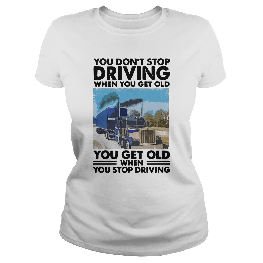 You Don't Stop Driving When You Get Old You Get Old When You Stop Driving Longsleeve