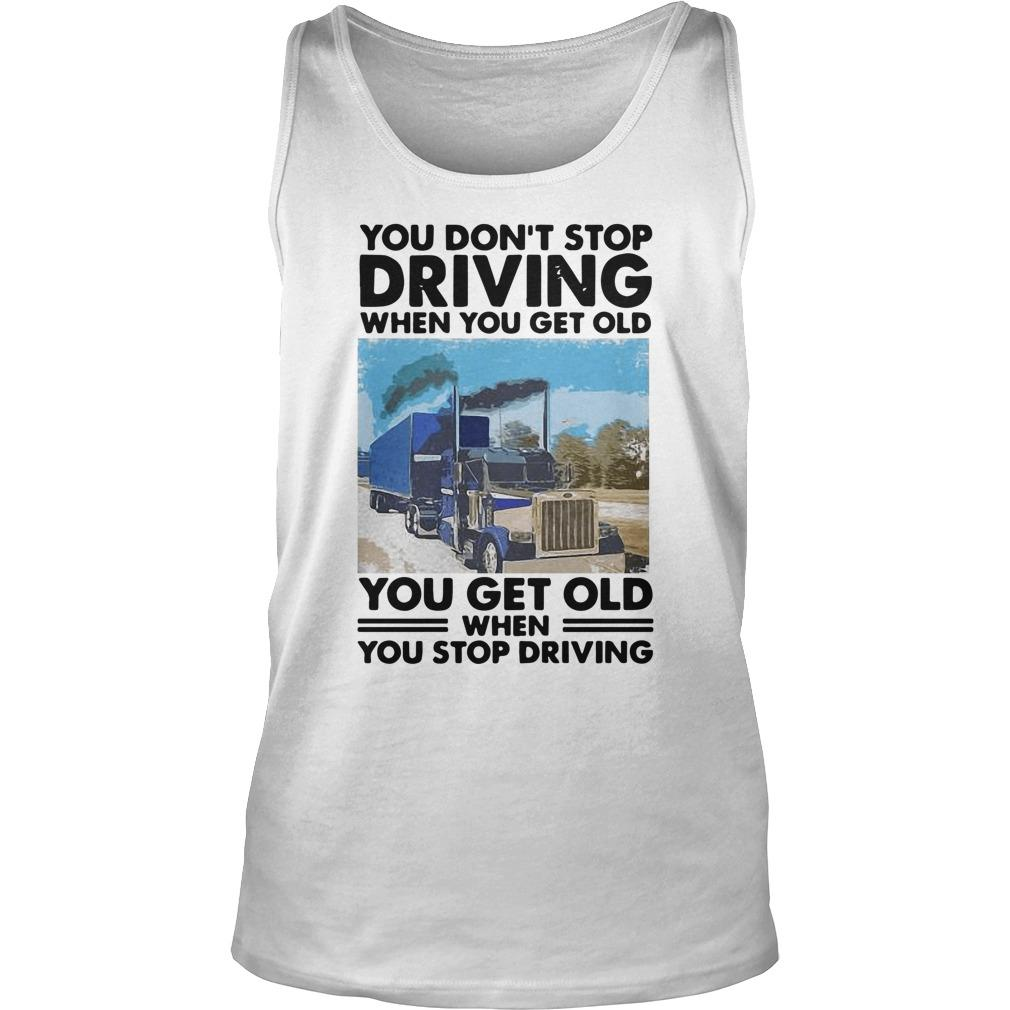 You Don't Stop Driving When You Get Old You Get Old When You Stop Driving Tank Top
