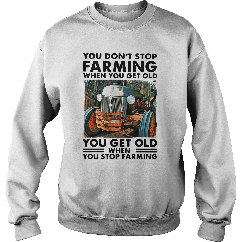 You Don't Stop Farming When You Get Old You Get Old When You Stop Farming Sweater