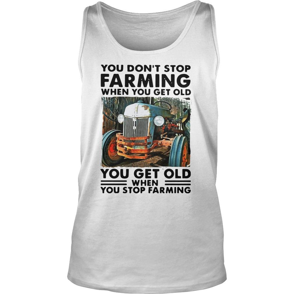 You Don't Stop Farming When You Get Old You Get Old When You Stop Farming Tank Top