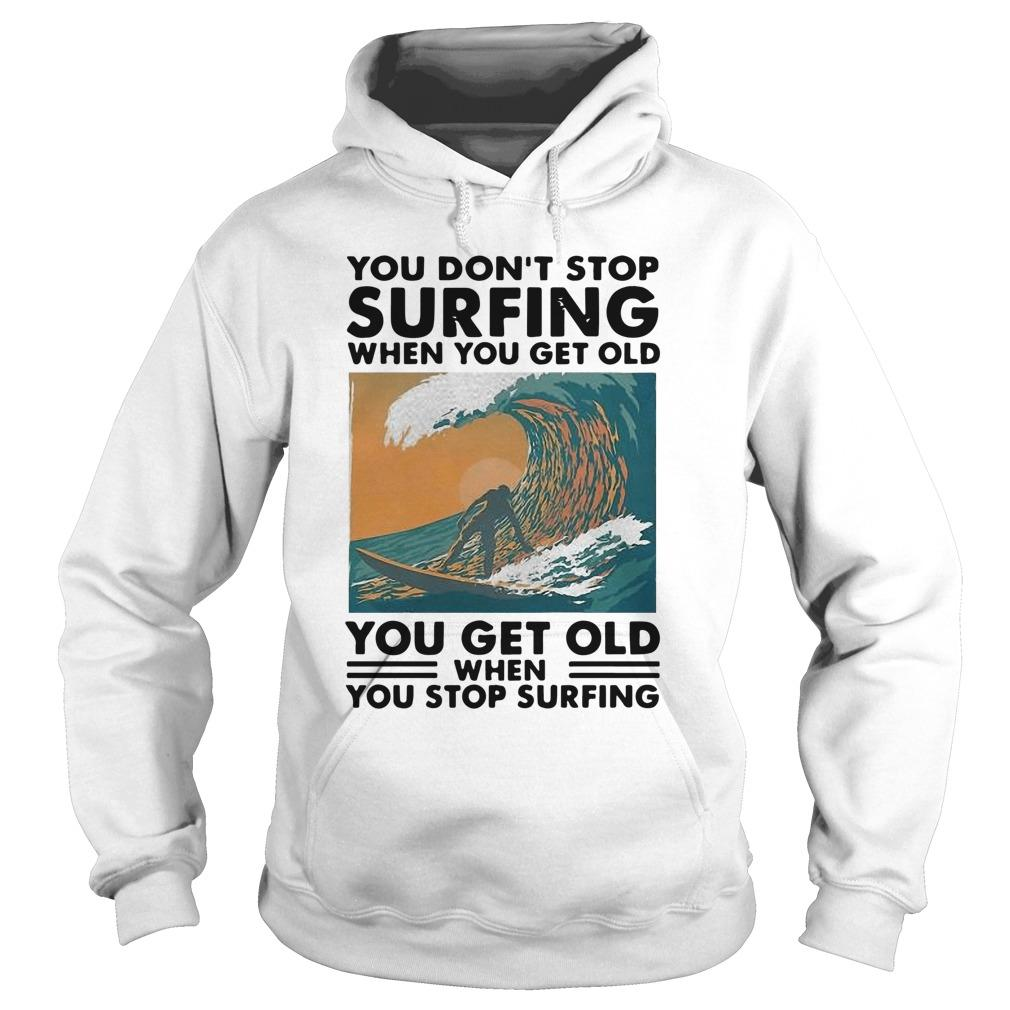 You Don't Stop Surfing When You Get Old You Get Old When You Stop Surfing Hoodie