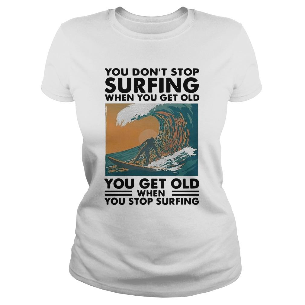 You Don't Stop Surfing When You Get Old You Get Old When You Stop Surfing Longsleeve
