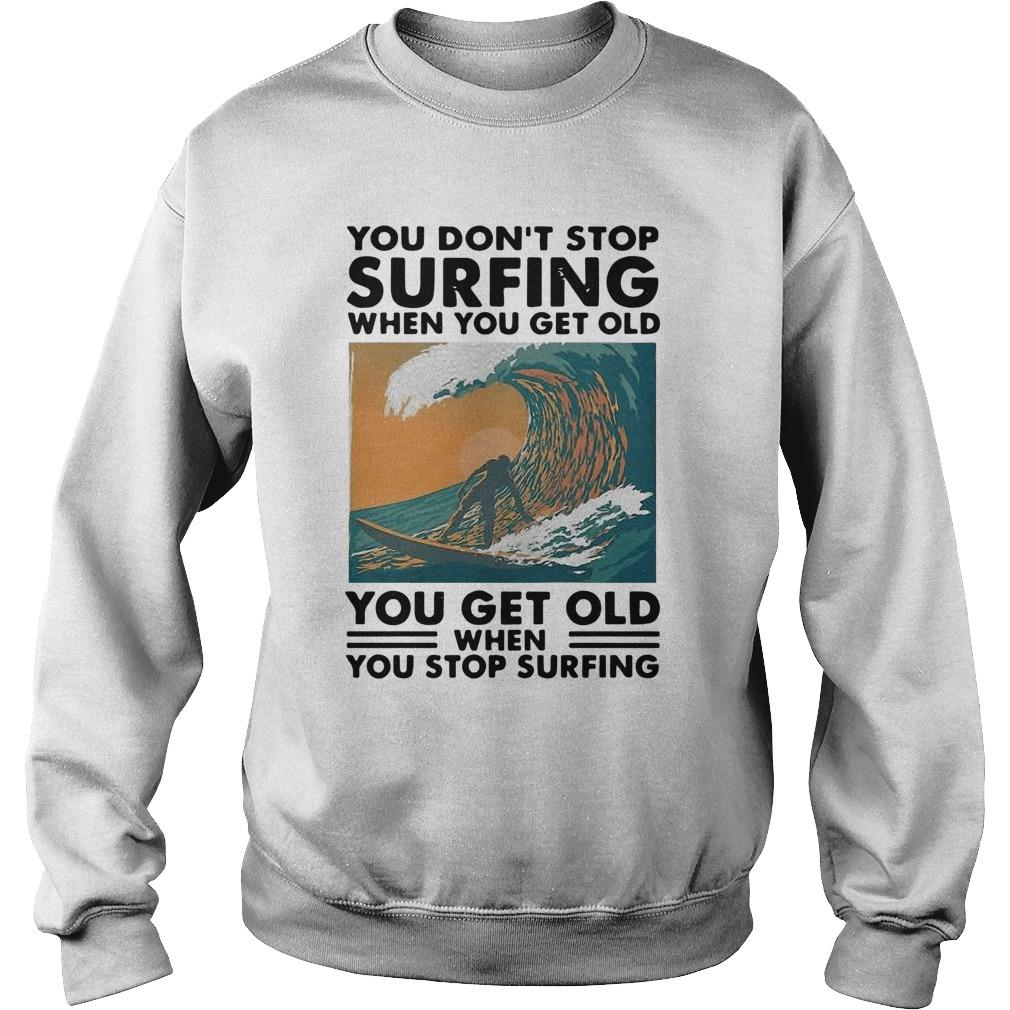 You Don't Stop Surfing When You Get Old You Get Old When You Stop Surfing Sweater