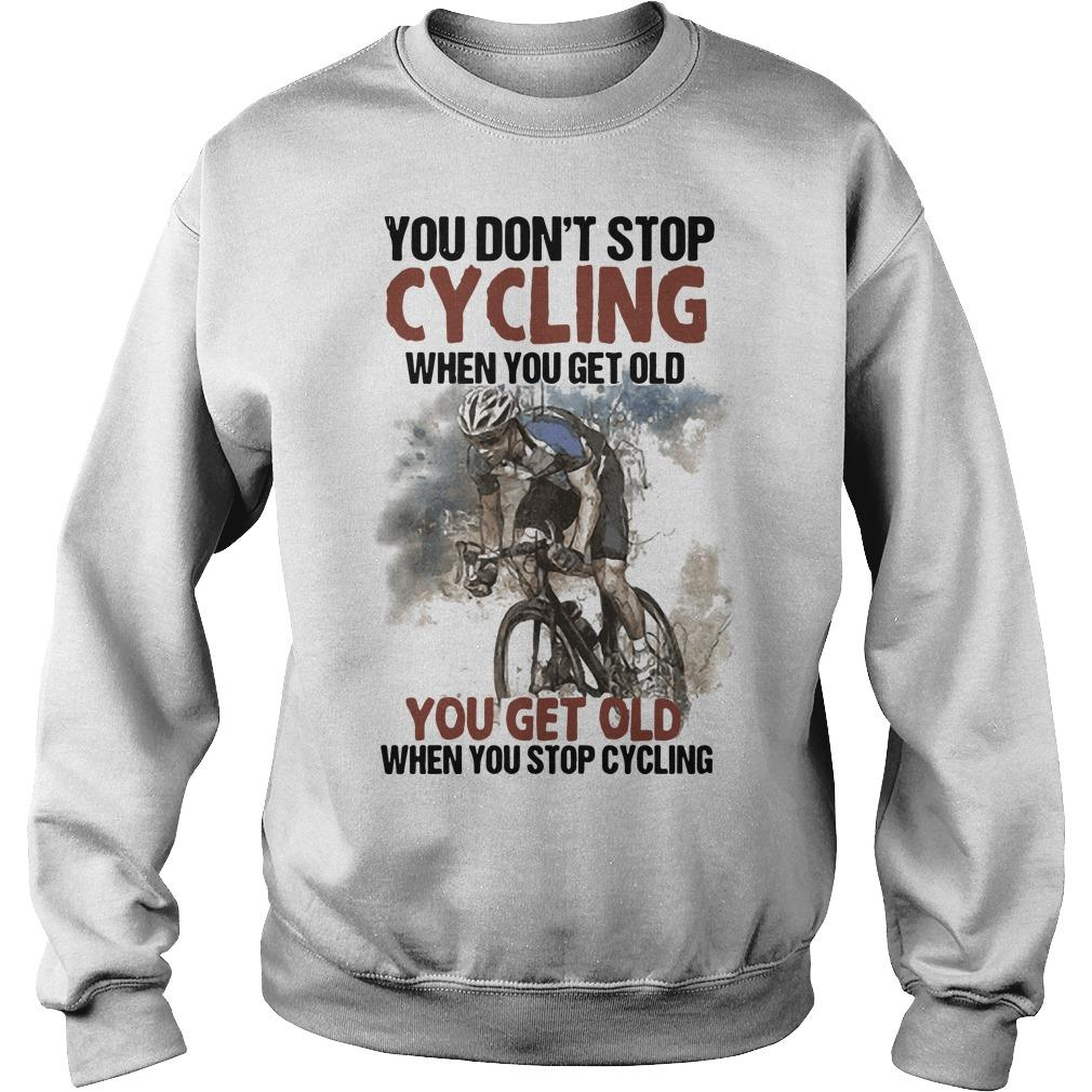 You Don't Stop Cycling When You Get Old When You Stop Cycling Sweater