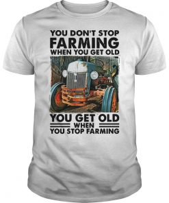 You Don't Stop Farming When You Get Old Shirt