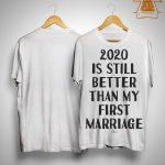 2020 Is Still Better Than My First Marriage Shirt