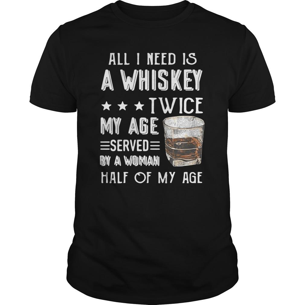 All I Need Is A Whiskey Twice My Age Served By A Woman Half Of My Age Longsleeve