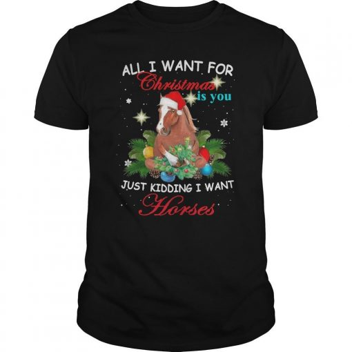 All I Want For Christmas Is You Just Kidding Want Horses Shirt
