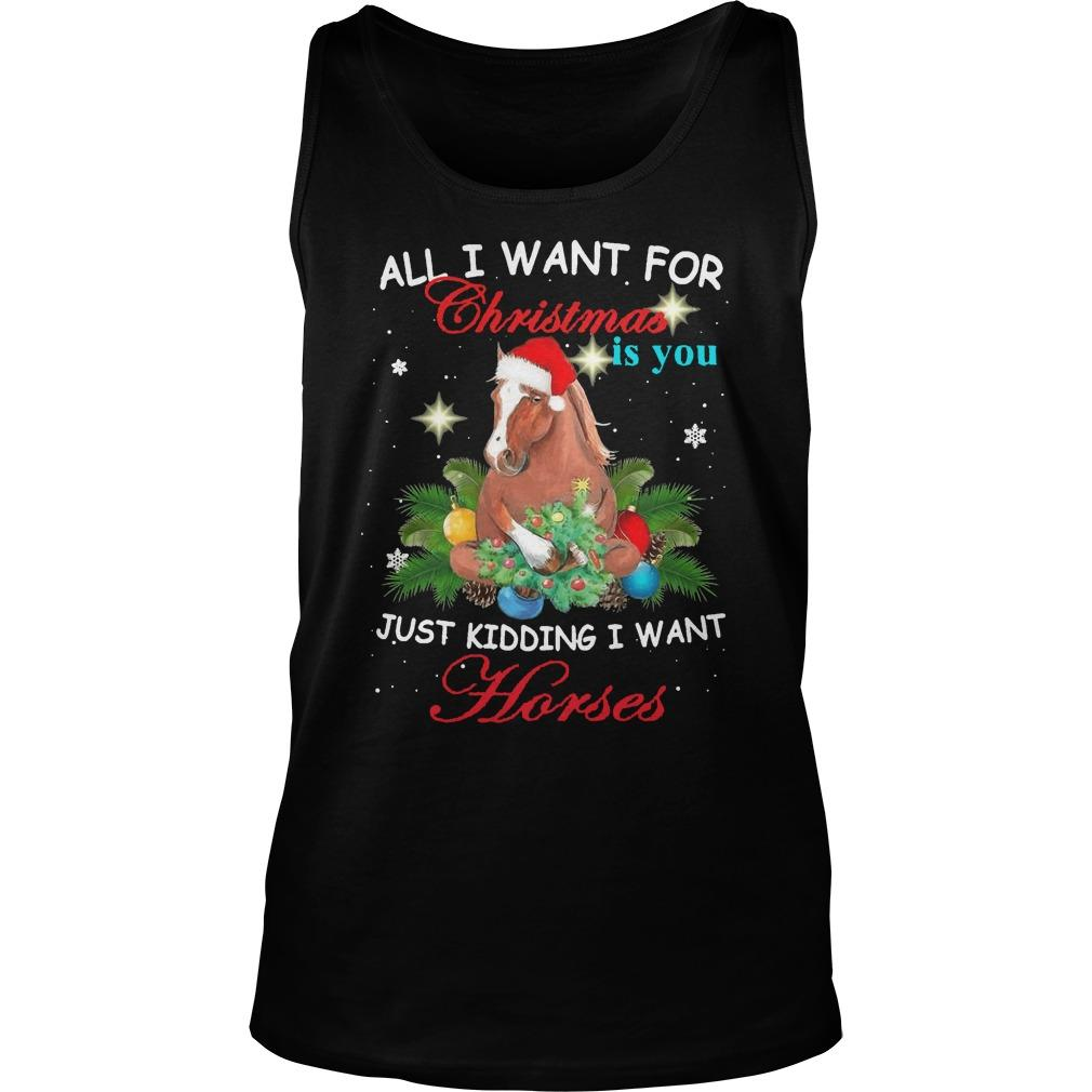 All I Want For Christmas Is You Just Kidding Want Horses Tank Top