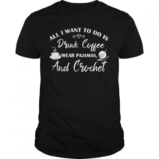 All I Want To Do Is Drink Coffee Wear Pajamas And Crochet Shirt