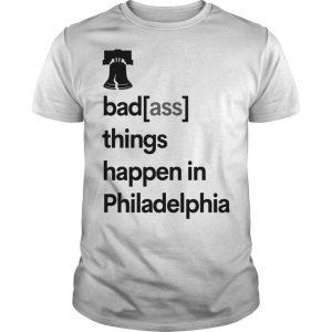 Badass Things Happen In Philadelphia Shirt