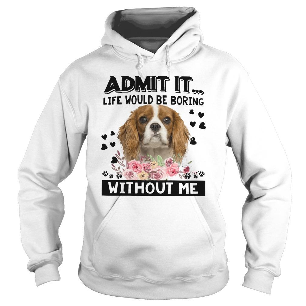 Cavalier King Charles Spaniel Admit It Life Would Be Boring Without Me Hoodie