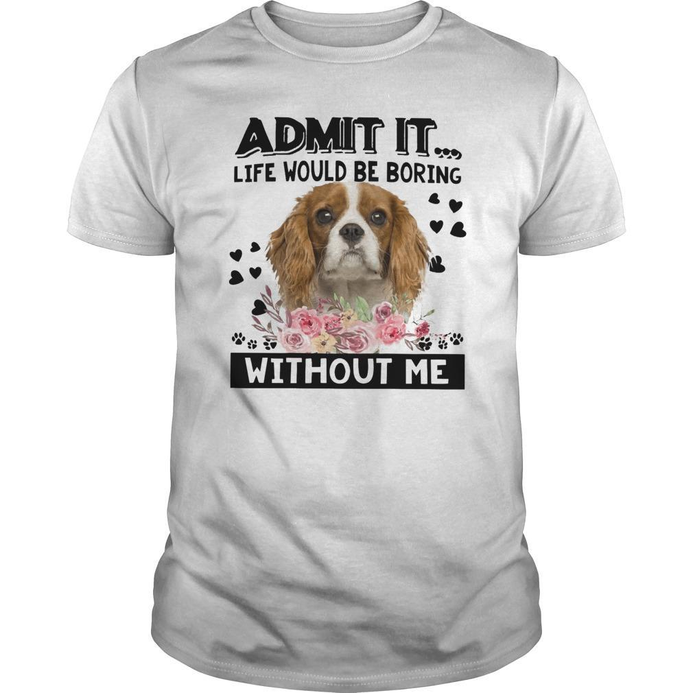 Cavalier King Charles Spaniel Admit It Life Would Be Boring Without Me Longsleeve
