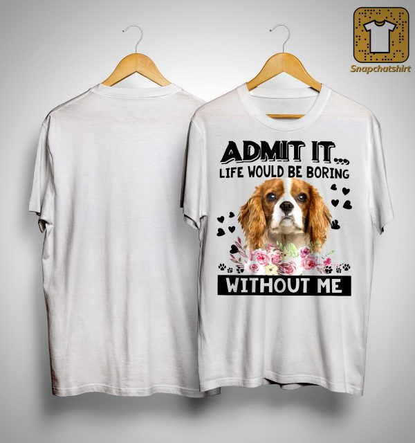 Cavalier King Charles Spaniel Admit It Life Would Be Boring Without Me Shirt