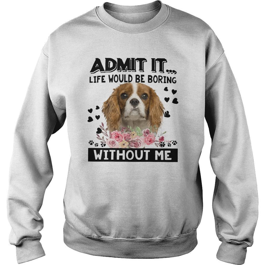 Cavalier King Charles Spaniel Admit It Life Would Be Boring Without Me Sweater