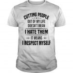 Cutting People Out Of My Life Doesn't Mean I Hate Them Shirt
