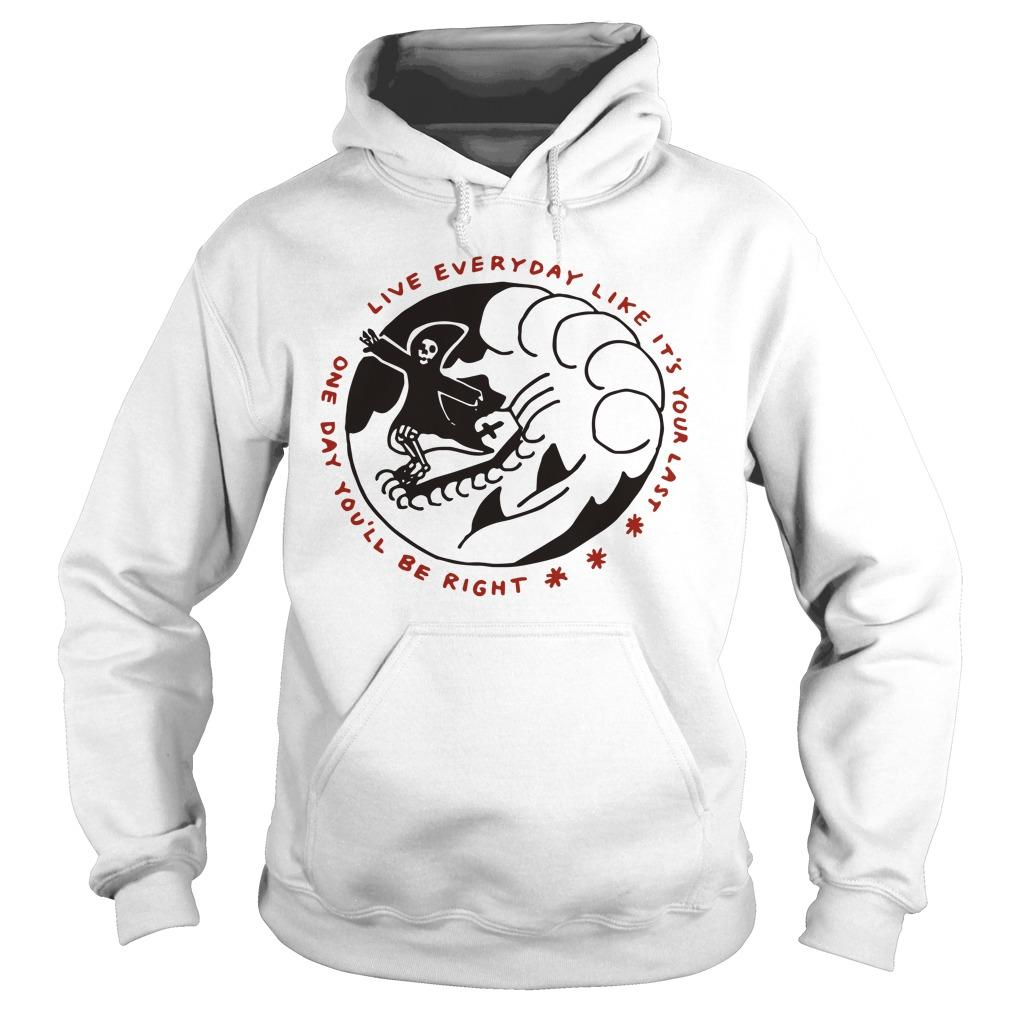 Death Live Everyday Like It's Your Last One Day You'll Be Right Hoodie