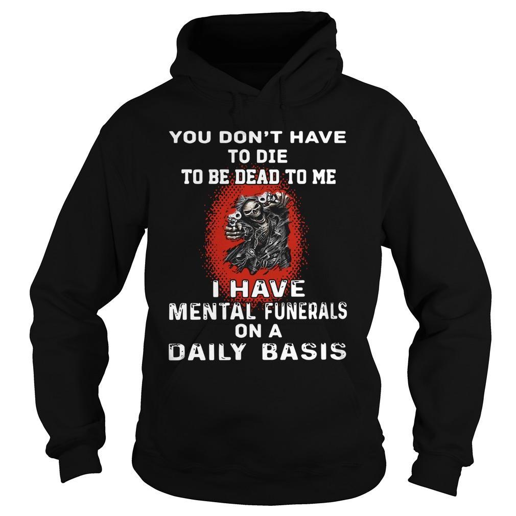 Death You Don't Have To Die To Be Dead To Me I Have Mental Funerals Hoodie