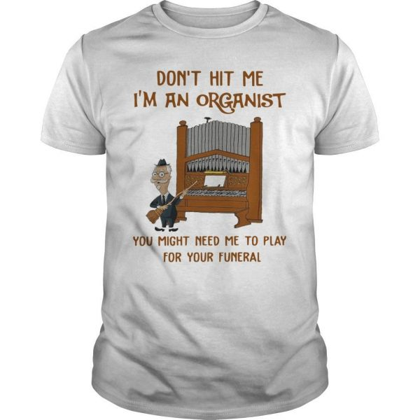 Don't Hit Me I'm An Organist You Might Need Me To Play For Your Funeral Shirt