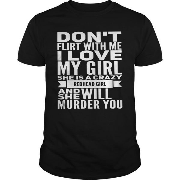 Don't Flirt With Me I Love My Girl She Is A Crazy Redhead Girl Shirt