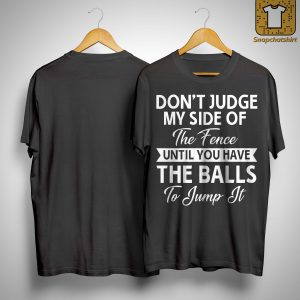Don't Judge My Side Of The Fence Until You Have The Balls Shirt