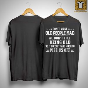 Don't Make Old People Mad We Don't Like Being Old Shirt