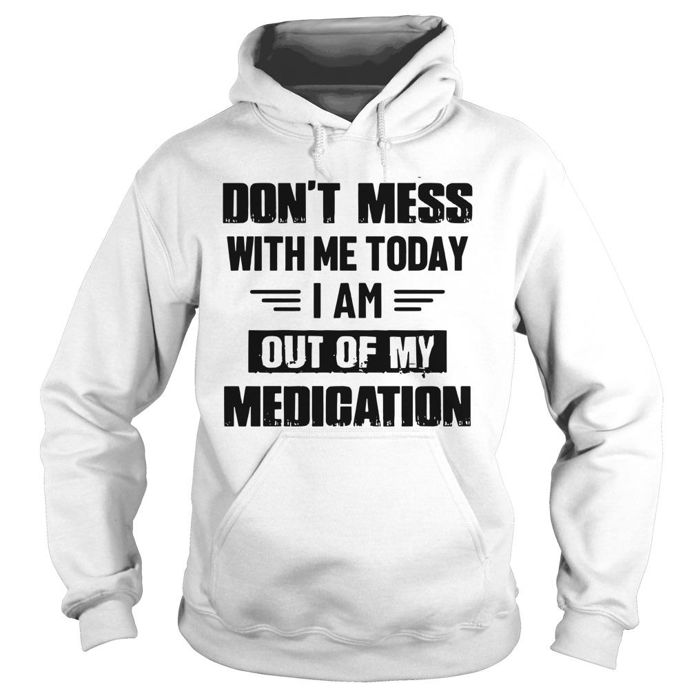 Don't Mess With Me Today I Am Out Of My Medication Hoodie