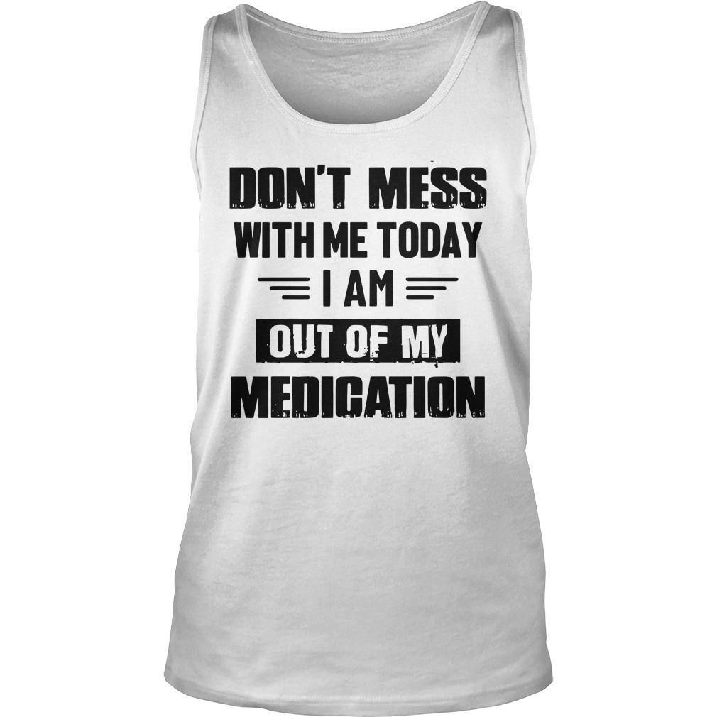 Don't Mess With Me Today I Am Out Of My Medication Tank Top
