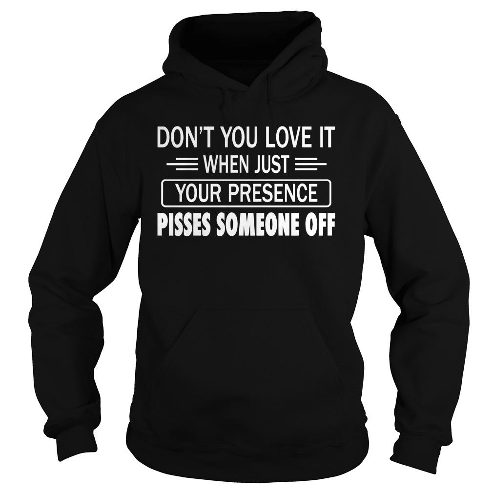 Don't You Love It When Just Your Presence Pisses Someone Off Hoodie