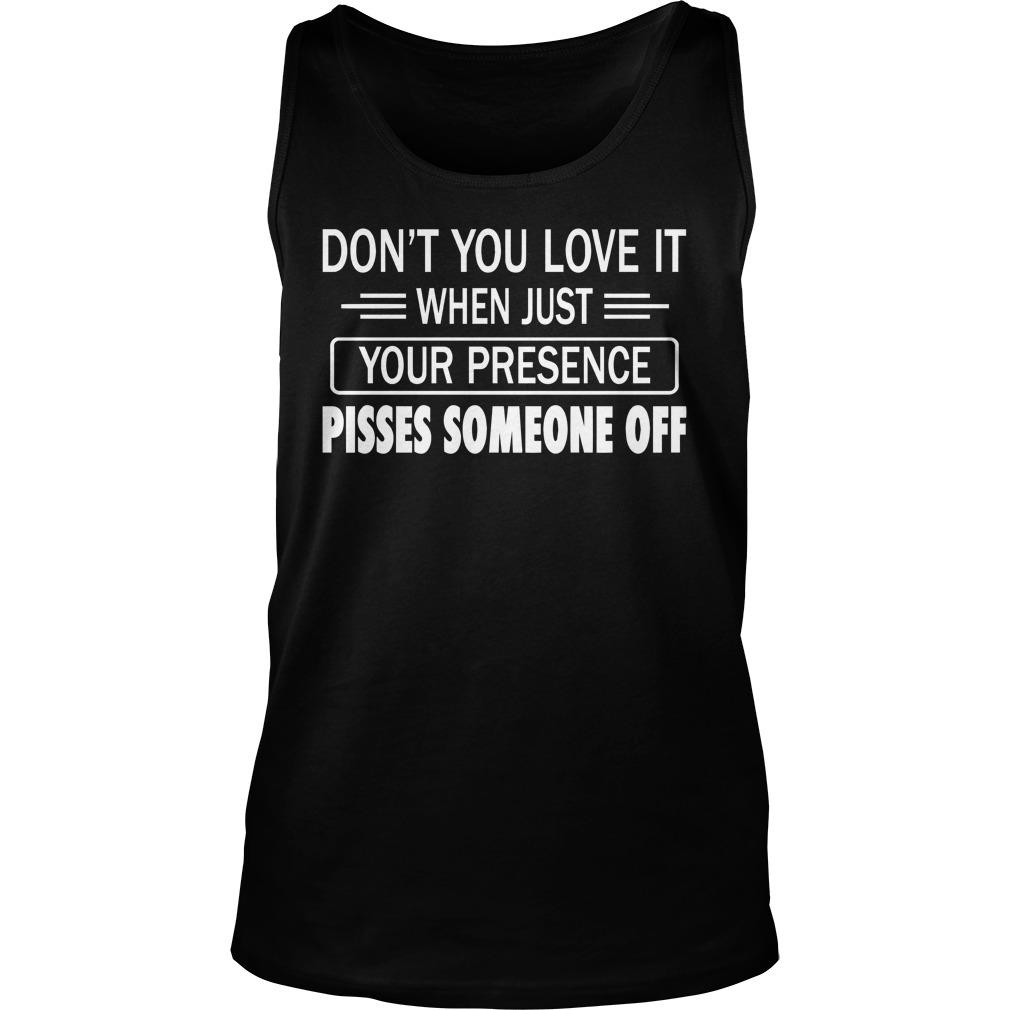 Don't You Love It When Just Your Presence Pisses Someone Off Tank Top