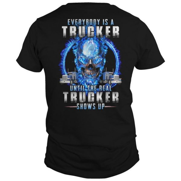 Everybody Is A Trucker Until The Real Trucker Shows Up Shirt
