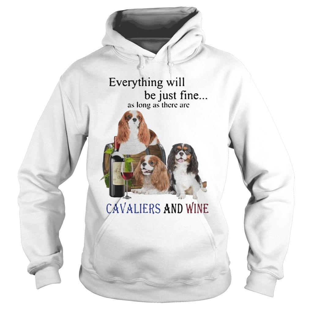 Everything Will Be Just Fine As Long As There Are Cavaliers And Wine Hoodie