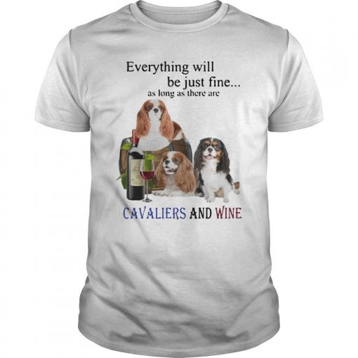 Everything Will Be Just Fine As Long As There Are Cavaliers And Wine Shirt