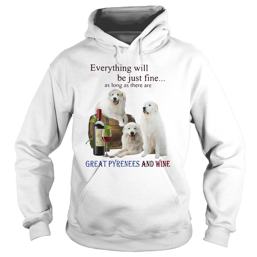 Everything Will Be Just Fine As Long As There Are Great Pyrenees And Wine Hoodie