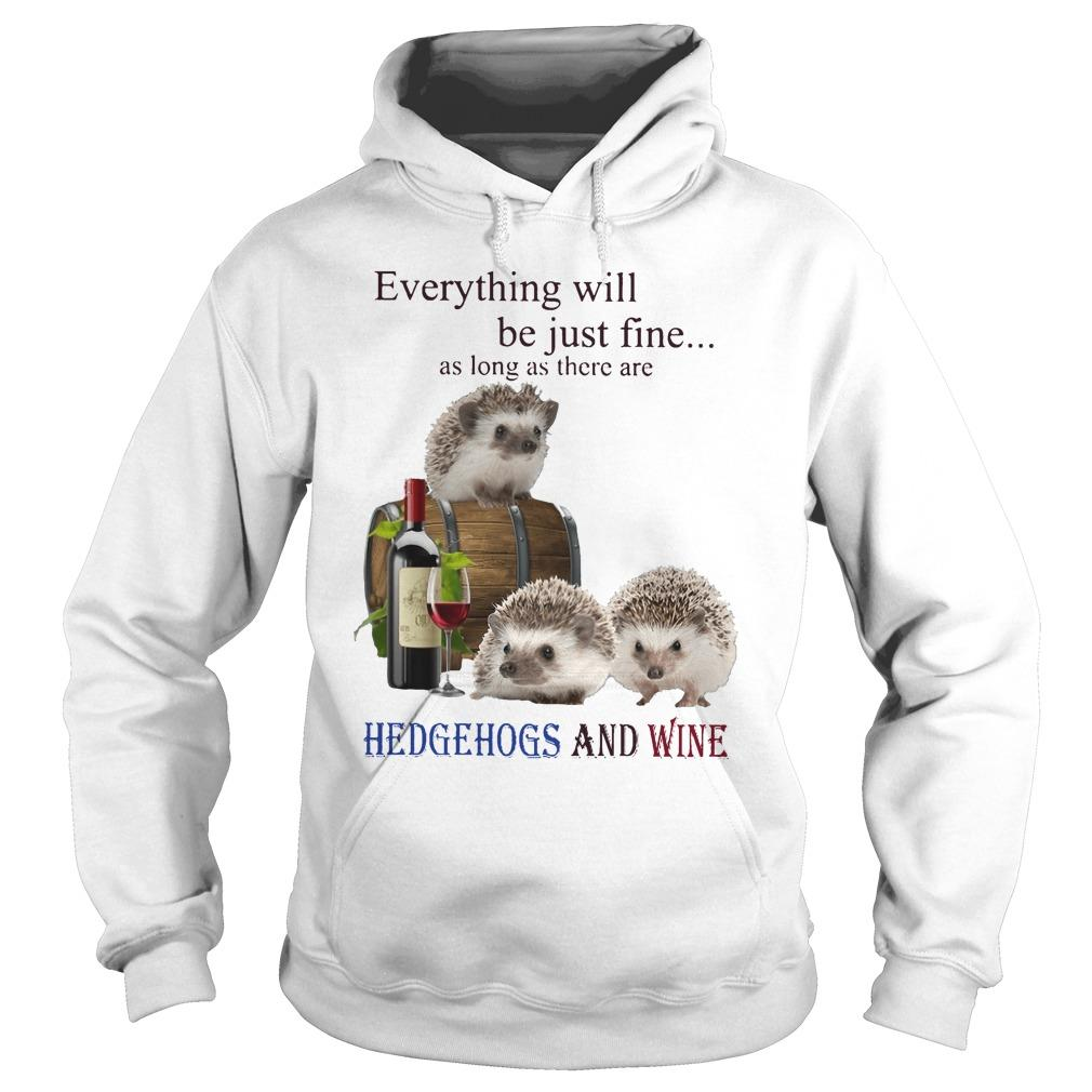 Everything Will Be Just Fine As Long As There Are Hedgehogs And Wine Hoodie