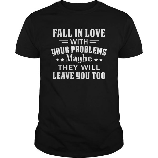 Fall In Love With Your Problems Maybe They Will Leave You Too Shirt