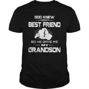 God Knew I Needed A Best Friend So He Gave Me My Grandson Shirt