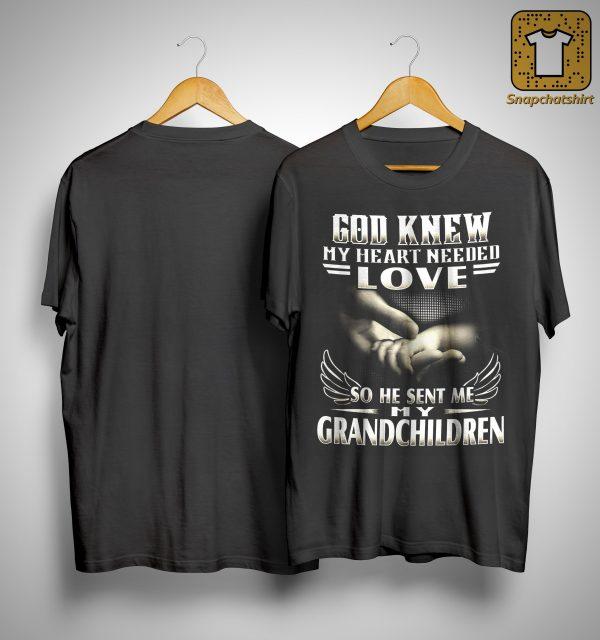 God Knew My Heart Needed Love So He Sent Me My Grandchildren Shirt