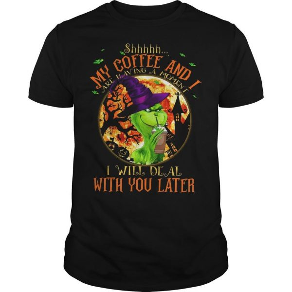 Grinch Shhh My Coffee And I Are Having A Moment Shirt