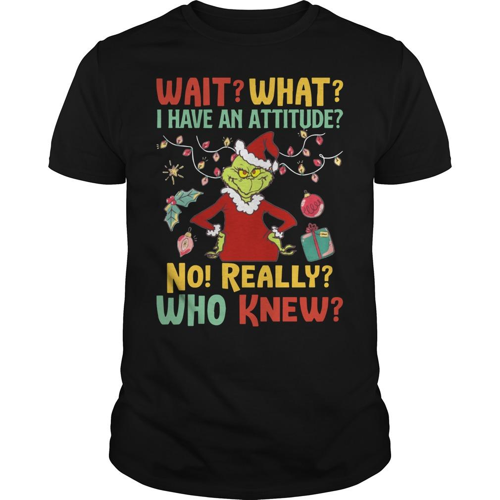 Grinch Wait What I Have An Attitude No Really Who Knew Longsleeve