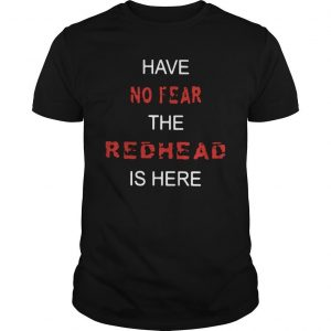 Have No Fear The Redhead Is Here Shirt